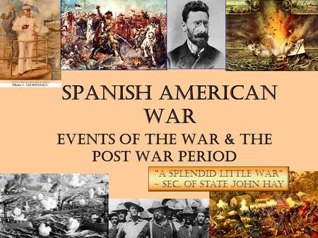 "Spanish American War Events of the War & The Post War Period ""A Splendid Little War"" ~ Sec. of State John Hay."