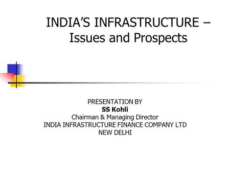 INDIA'S INFRASTRUCTURE – Issues and Prospects PRESENTATION BY SS Kohli Chairman & Managing Director INDIA INFRASTRUCTURE FINANCE COMPANY LTD NEW DELHI.