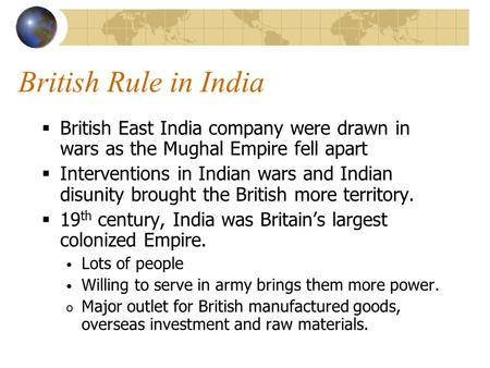 British Rule in India  British East India company were drawn in wars as the Mughal Empire fell apart  Interventions in Indian wars and Indian disunity.