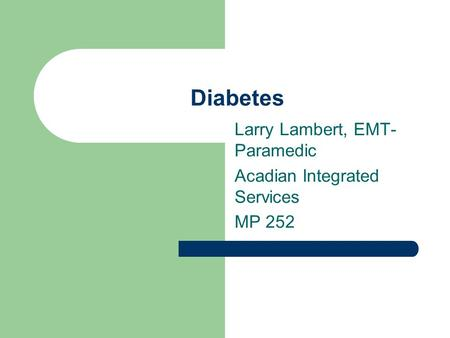 Diabetes Larry Lambert, EMT- Paramedic Acadian Integrated Services MP 252.
