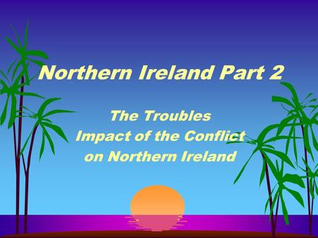 Northern Ireland Part 2 The Troubles Impact of the Conflict on Northern Ireland.