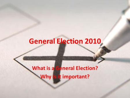 General Election 2010 What is a General Election? Why is it important?