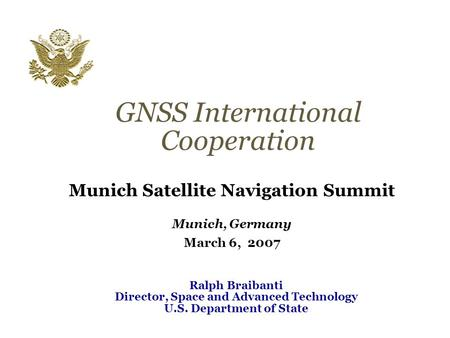 GNSS International Cooperation Munich Satellite Navigation Summit Munich, Germany March 6, 2007 Ralph Braibanti Director, Space and Advanced Technology.