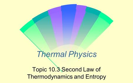 Topic 10.3 Second Law of Thermodynamics and Entropy