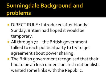  DIRECT RULE : Introduced after bloody Sunday. Britain had hoped it would be temporary.  All through 72 – the British government talked to each political.