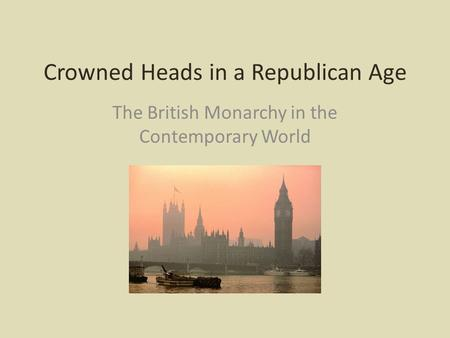 Crowned Heads in a Republican Age The British Monarchy in the Contemporary World.