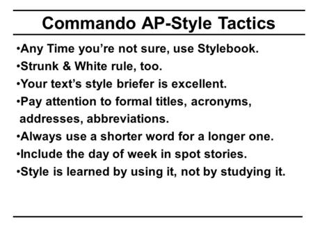 Commando AP-Style Tactics Any Time you're not sure, use Stylebook. Strunk & White rule, too. Your text's style briefer is excellent. Pay attention to formal.