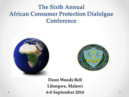 The Sixth Annual African Consumer Protection Dialolgue Conference Deon Woods Bell Lilongwe, Malawi 6-8 September 2014.