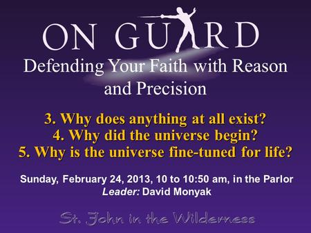 3. Why does anything at all exist? 4. Why did the universe begin? 5. Why <strong>is</strong> the universe fine-tuned for life? Sunday, February 24, 2013, 10 to 10:50 am,