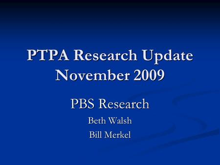 PTPA Research Update November 2009 PBS Research Beth Walsh Bill Merkel.