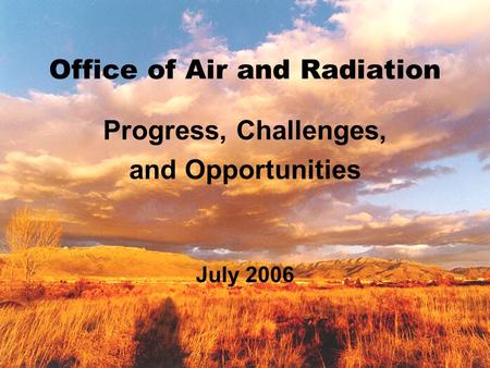 Office of Air and Radiation Progress, Challenges, and Opportunities July 2006.