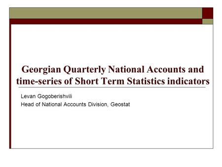 Georgian Quarterly National Accounts and time-series of Short Term Statistics indicators Levan Gogoberishvili Head of National Accounts Division, Geostat.