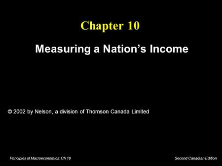 Principles of Macroeconomics: Ch 10 Second Canadian Edition Chapter 10 Measuring a Nation's Income © 2002 by Nelson, a division of Thomson Canada Limited.