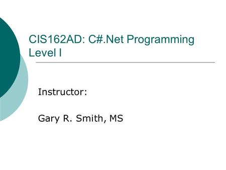CIS162AD: C#.Net Programming Level I Instructor: Gary R. Smith, MS.