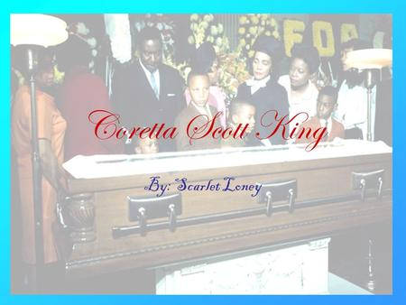 Coretta Scott King By: Scarlet Loney. Introduction This presentation will teach you some things about Coretta Scott King, oh who am I kidding it will.