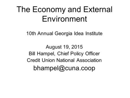 The Economy and External Environment 10th Annual Georgia Idea Institute August 19, 2015 Bill Hampel, Chief Policy Officer Credit Union National Association.