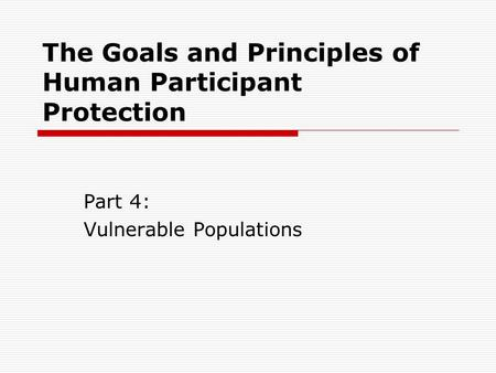 The Goals and Principles of Human Participant Protection Part 4: Vulnerable Populations.