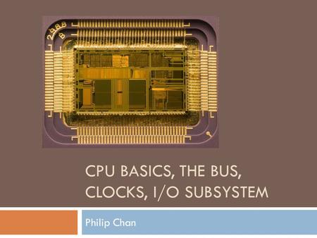 CPU BASICS, THE BUS, CLOCKS, I/O SUBSYSTEM Philip Chan.