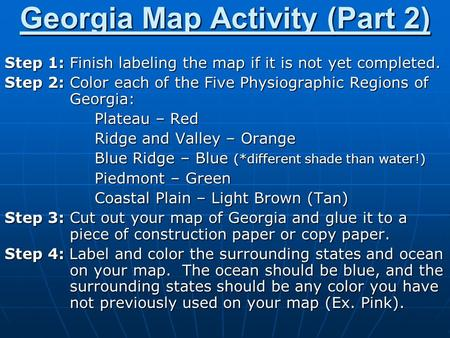 Georgia Map Activity (Part 2) Step 1: Finish labeling the map if it is not yet completed. Step 2: Color each of the Five Physiographic Regions of Georgia: