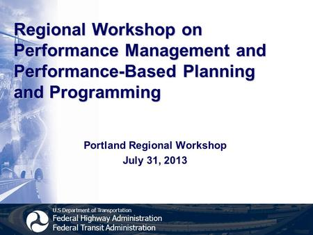 U.S Department of Transportation Federal Highway Administration Federal Transit Administration Regional Workshop on Performance Management and Performance-Based.