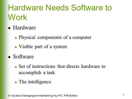 1 A+ Guide to Managing and Maintaining Your PC, Fifth Edition Hardware Needs Software to Work Hardware  Physical components of a computer  Visible part.