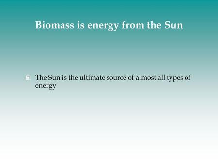 Biomass is energy from the Sun The Sun is the ultimate source of almost all types of energy.