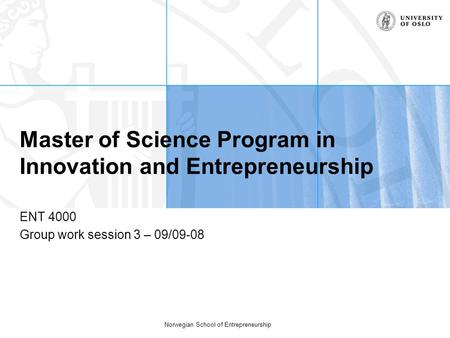 Norwegian School of Entrepreneurship Master of Science Program in Innovation and Entrepreneurship ENT 4000 Group work session 3 – 09/09-08.