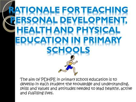 The aim of PDHPE in primary school education is to develop in each student the knowledge and understanding, skills and values and attitudes needed to lead.