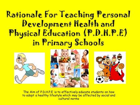Rationale For Teaching Personal Development Health and Physical Education (P.D.H.P.E) in Primary Schools The Aim of P.D.H.P.E is to effectively educate.