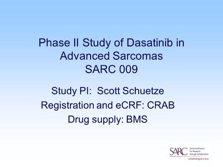 Phase II Study of Dasatinib in Advanced Sarcomas SARC 009 Study PI: Scott Schuetze Registration and eCRF: CRAB Drug supply: BMS.
