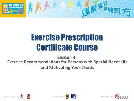 Co-organised by: Sponsored by: Supported by: <strong>Exercise</strong> Prescription Certificate Course Session 4: <strong>Exercise</strong> Recommendations for Persons with Special Needs.