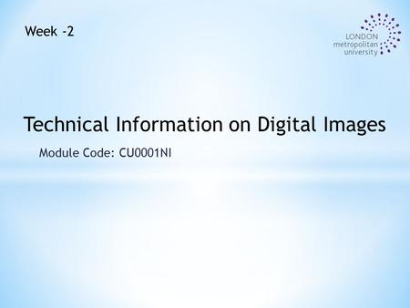 Module Code: CU0001NI Technical Information on Digital Images Week -2.