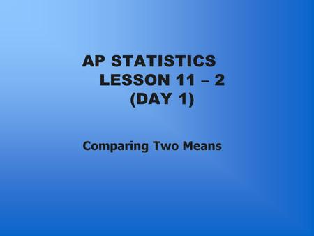 AP STATISTICS LESSON 11 – 2 (DAY 1) Comparing Two Means.