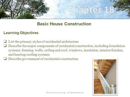 © OnCourse Learning. All Rights Reserved. Basic House Construction Learning Objectives  List the primary styles of residential architecture  Describe.