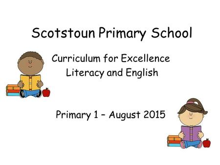 Scotstoun Primary School Curriculum for Excellence Literacy and English Primary 1 – August 2015.