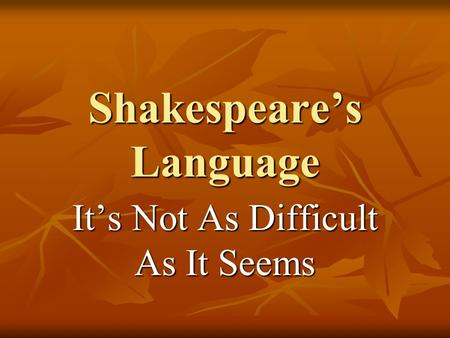 Shakespeare's Language It's Not As Difficult As It Seems.