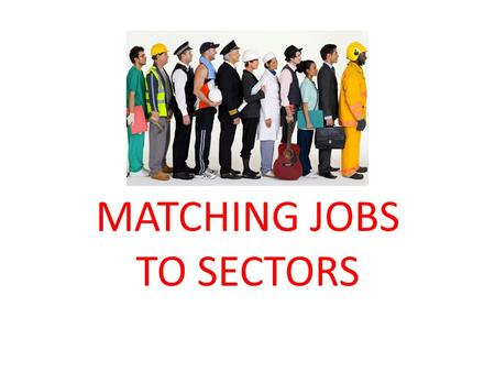 MATCHING JOBS TO SECTORS. ALL JOBS CAN BE CATEGORISED INTO A BROAD JOB SECTOR For example you may be interested in being an ACTOR - this is in the PERFORMING.