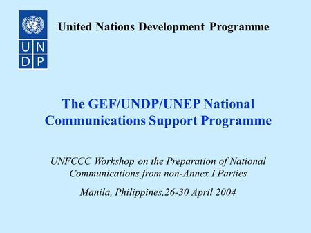 The GEF/UNDP/UNEP National Communications Support Programme United Nations Development Programme UNFCCC Workshop on the Preparation of National Communications.