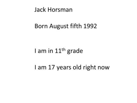 Jack Horsman Born August fifth 1992 I am in 11 th grade I am 17 years old right now.