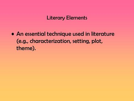 Literary Elements An essential technique used in literature (e.g., characterization, setting, plot, theme).