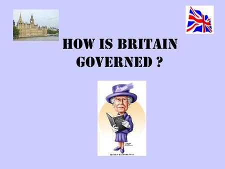 HOW is BRITAIN GOVERNED ?