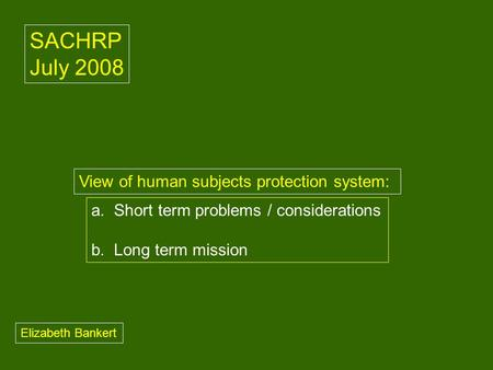 A. Short term problems / considerations b. Long term mission View of human subjects protection system: SACHRP July 2008 Elizabeth Bankert.