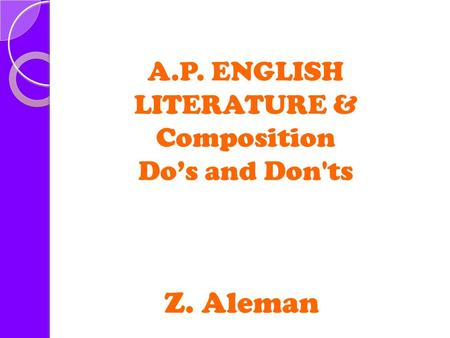 A.P. ENGLISH LITERATURE & Composition Do's and Don'ts Z. Aleman.