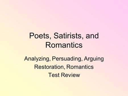 Poets, Satirists, and Romantics Analyzing, Persuading, Arguing Restoration, Romantics Test Review.