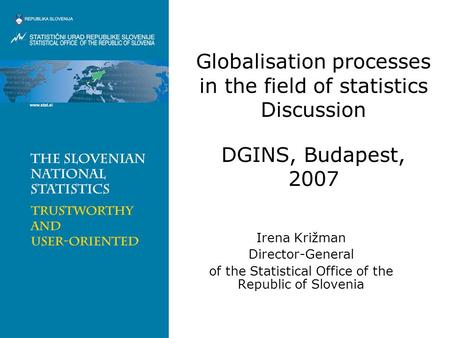 Globalisation processes in the field of statistics Discussion DGINS, Budapest, 2007 Irena Križman Director-General of the Statistical Office of the Republic.