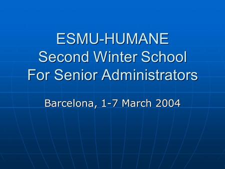 ESMU-HUMANE Second Winter School For Senior Administrators Barcelona, 1-7 March 2004.