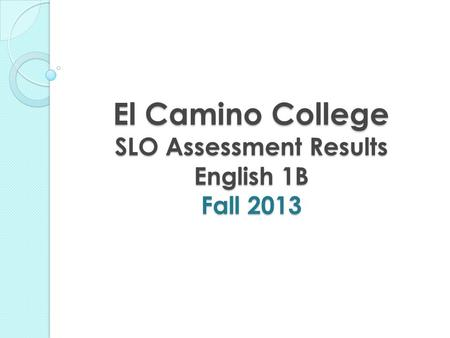 El Camino College SLO Assessment Results English 1B Fall 2013.