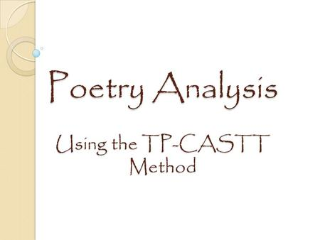 Poetry Analysis Using the TP-CASTT Method. What is TP CASTT? An acronym of steps used to analyze poetry. The results of TPCASTT can be used to write an.