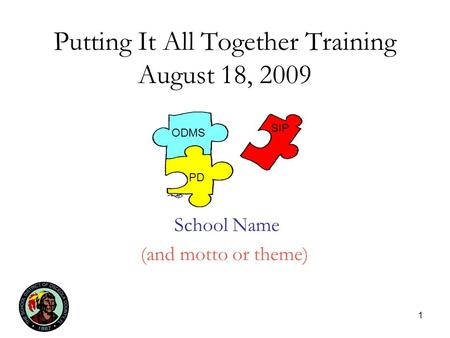 1 Putting It All Together Training August 18, 2009 School Name (and motto or theme) ODMS PD SIP.