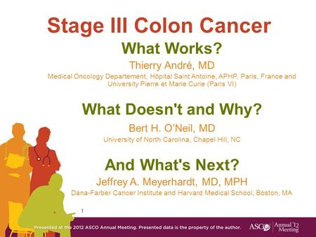 1 Stage III Colon Cancer What Works? Thierry André, MD Medical Oncology Departement, Hôpital Saint Antoine, APHP, Paris, France and University Pierre et.